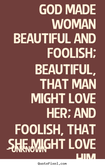 Made Woman Beautiful And Foolish Beautiful Unknown Top Love Quotes