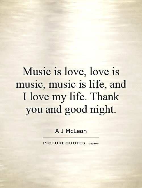 Music Is Love Love Is Music Music Is Life And I Love My Life Thank You And Good Night