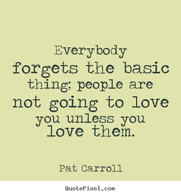 How To Make P O Quote About Love Everybody Forgets The Basic Thing People Are