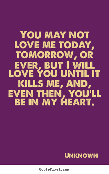You May Not Love Me Today Tomorrow Or Ever Unknown Famous