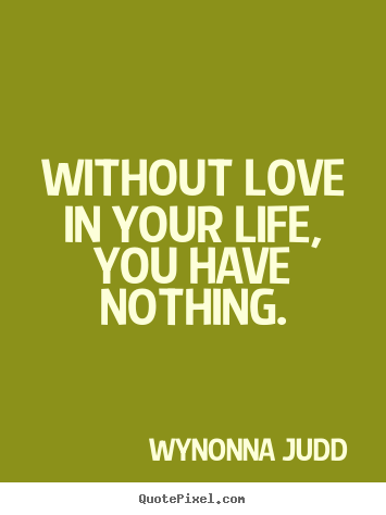 Make Picture Quote About Love Without Love In Your Life You Have Nothing