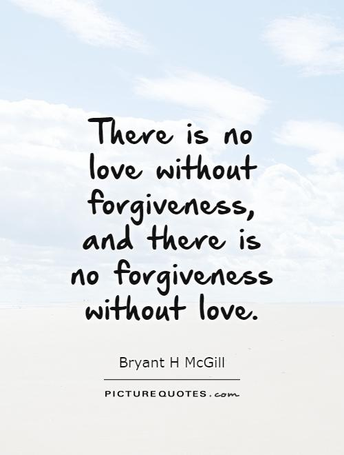 There Is No Love Without Forgiveness And There Is No Forgiveness Without Love Picture Quote