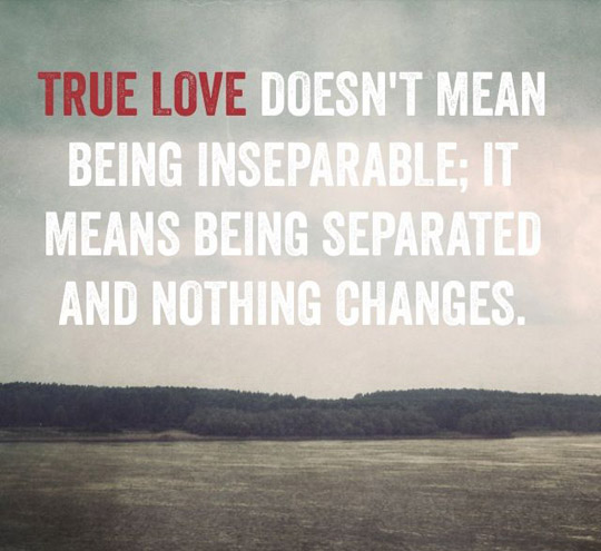 True Love Doesnt Mean Being Inseparable It Means Being Separated And Nothing Changes