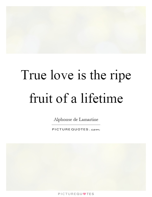True Love Is The Ripe Fruit Of A Lifetime Picture Quote