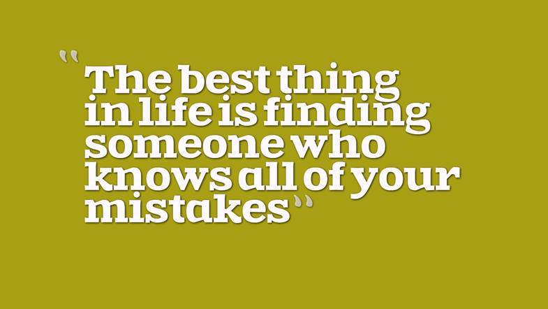 The Best Thing In Life Is Finding Someone Who Knows All Of Your Mistakes Rate This Quote
