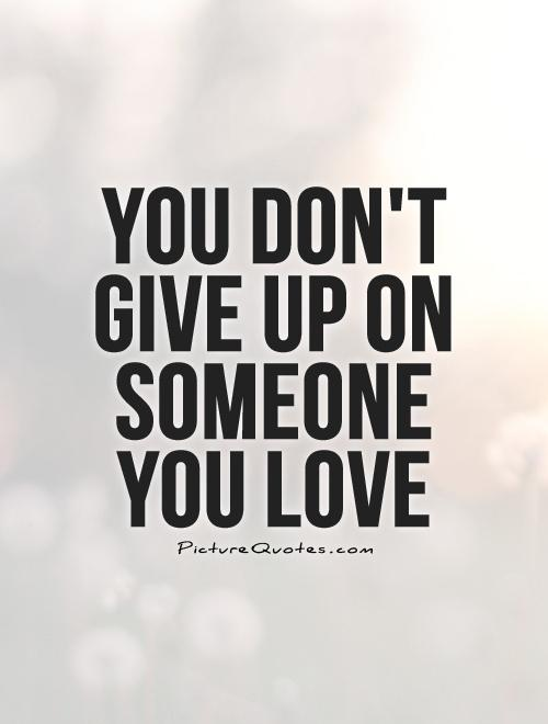 You Dont Give Up On Someone You Love Picture Quote