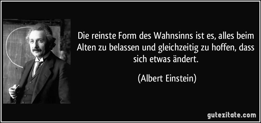Reinste Form Des Wahnsinns Ist Es Alles Beim Alten Zu Belassen Und Gleichzeitig Zu Mehr Zitate Von Albert Einstein