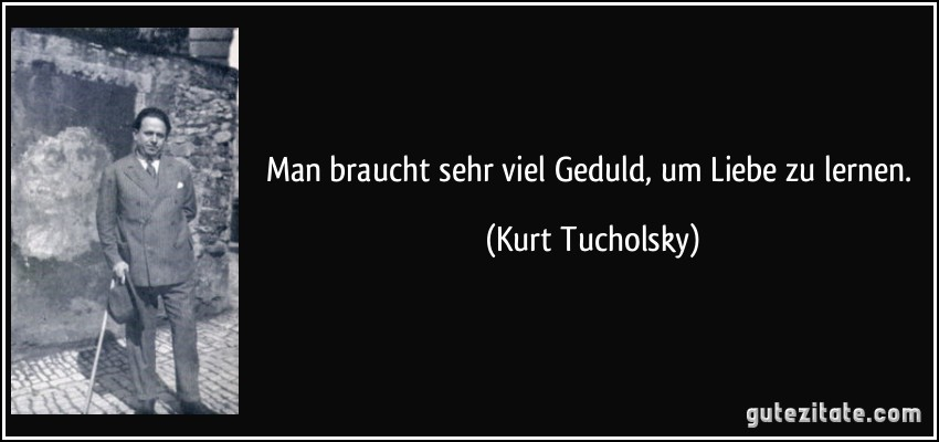Man Braucht Sehr Viel Geduld Um Liebe Zu Lernen Kurt Tucholsky