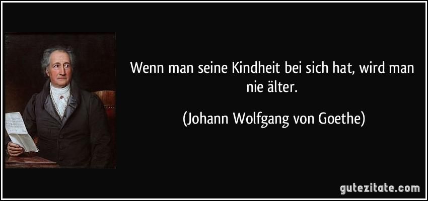 Wenn Man Seine Kindheit Bei Sich Hat Wird Man Nie Alter Johann Wolfgang Mehr Zitate Von Johann Wolfgang Von Goethe
