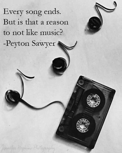 Every Song Ends But Is That A Reason Not To Like Music Peyton Sawyer One Tree Hill