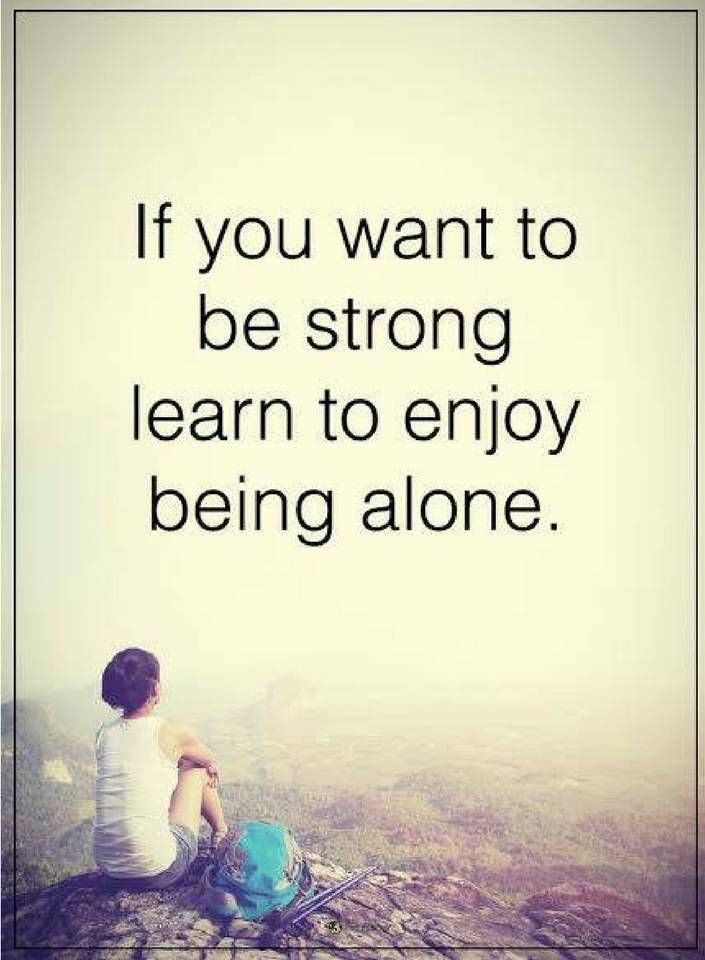 Be Strong Quotes If You Want To Be Strong Learn To Enjoy Being Alone