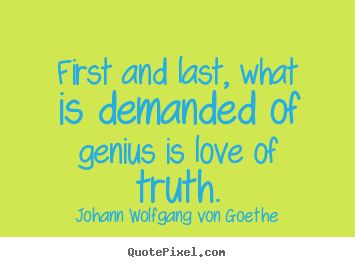 Johann Wolfgang Von Goethe Quotes First And Last What Is Demanded Of Genius Is  C B Grosartige Zitateberuhmte