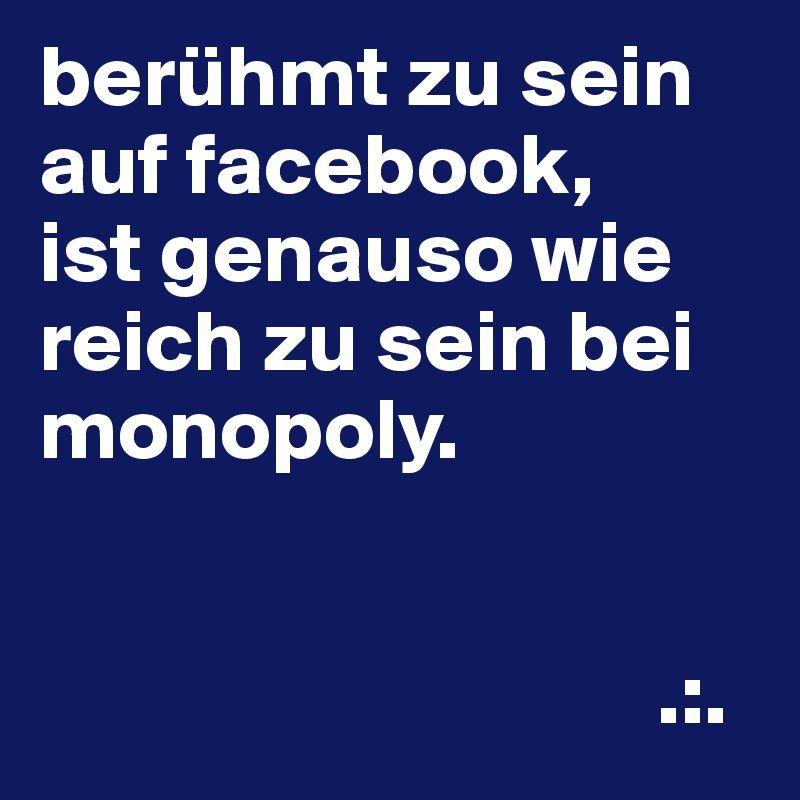 Beruhmt Zu Sein Auf Facebook Ist Genauso Wie Reich Zu Sein Bei Monopoly