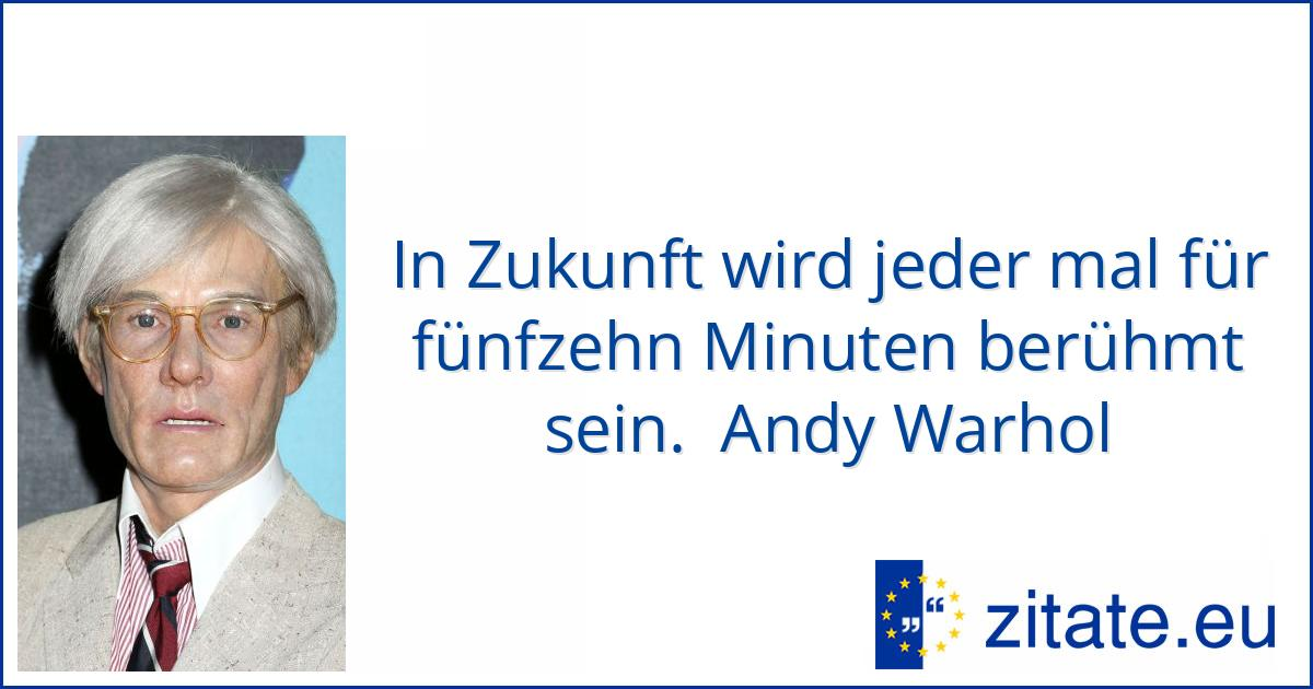 In Zukunft Wird Jeder Mal Fur Funfzehn Minuten Beruhmt Sein Andy Warhol Zitate Eu