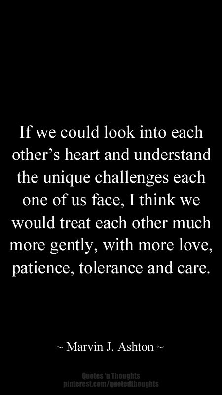 Others Heart And Understand The Unique Challenges Each One Of Us Face I Think We Would Treat Each Other Much More Gently With More Love Patience
