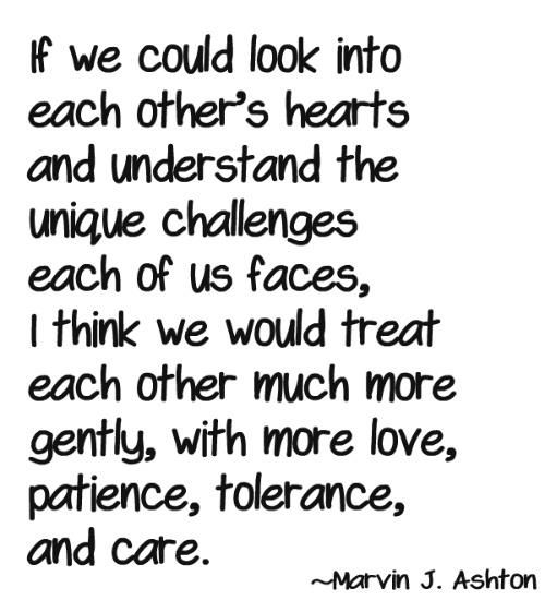 Understand That Unique Challenges Each Of Us Faces I Think We Would Treat Each Other Much More Gently With More Love Patience Tolerance And Care