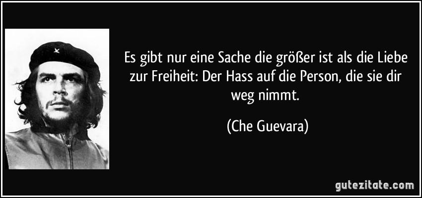 Gutezitate Com Zitate Bilder Zitat Es Gibt Nur Eine Sache Groszer Ist Als Liebe Zur Freiheit Der Hass Auf Person Che Guevara  Jpg