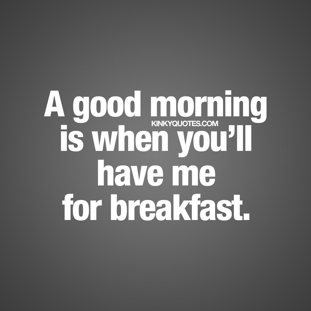 A Good Morning Is When Youll Have Me For Breakfast Enjoy This And Hundreds Of The Best Naughty Morning Quotes For You And Your Boyfriend Or Girlfriend