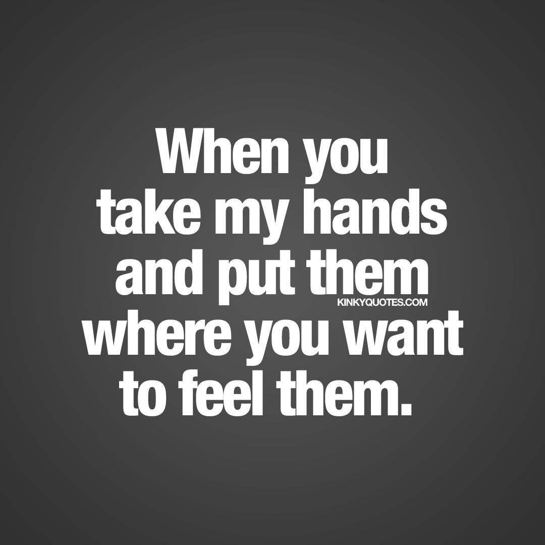 When You Take My Hands And Put Them Where You Want To Feel Them Share This Cute And Naughty Quote With Your Boyfriend Or Girlfriend