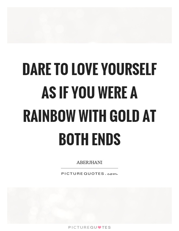 Dare To Love Yourself As If You Were A Rainbow With Gold At Both Ends