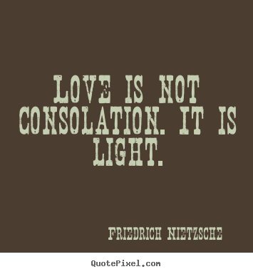 Friedrich Nietzsche Picture Quotes Love Is Not Consolation It Is Light Inspirational