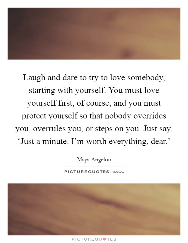 Laugh And Dare To Try To Love Somebody Starting With Yourself You Must Love