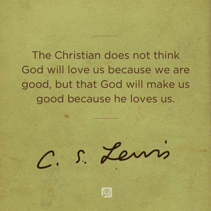 The Christian Does Not Think Will Love Us Because We Are Good But That Will Make Us Good Because He Loves Us C S Lewis