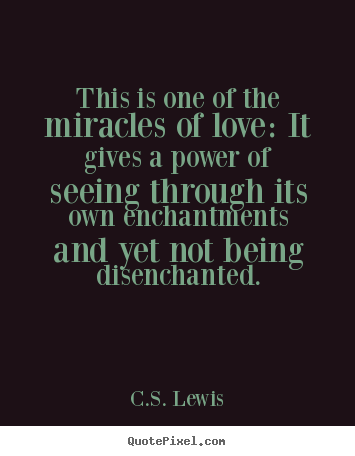 C S Lewis Image Quote This Is One Of The Miracles Of Love It Gives