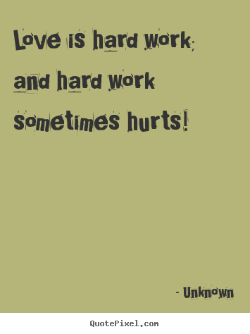 Quotes Love Is Hard Work And Hard Work Sometimes Hurts